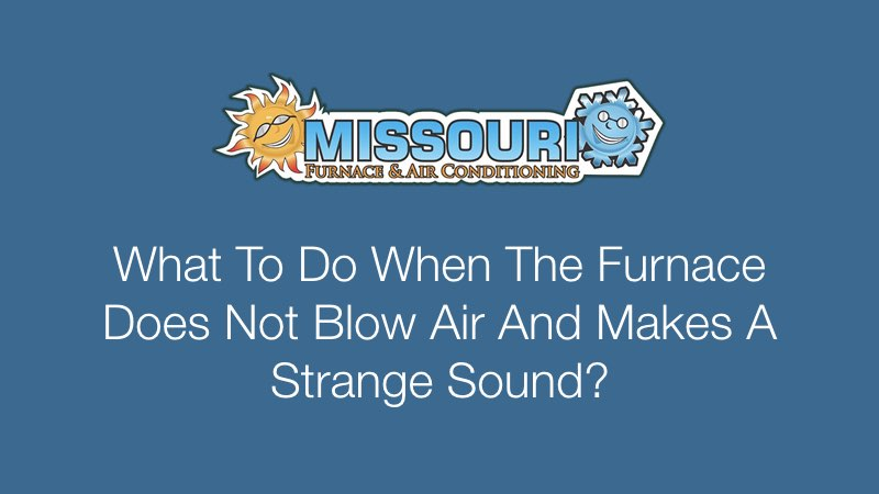 What To Do When The Furnace Does Not Blow Air And Makes A Strange Sound?